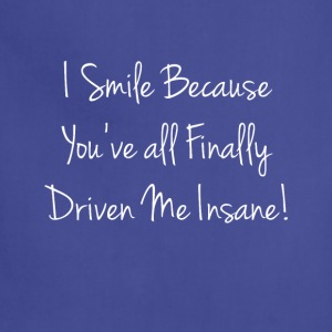 I Smile because You've Finally Driven Me Insane  T-Shirts - Adjustable Apron