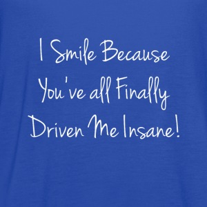I Smile because You've Finally Driven Me Insane  T-Shirts - Women's Flowy Tank Top by Bella