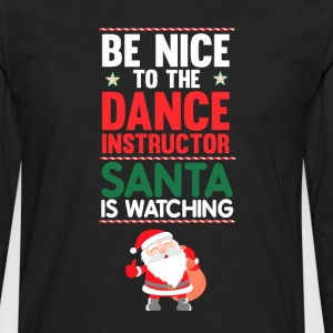 Be Nice to the Dance Instructor Santa is Watching  T-Shirts - Men's Premium Long Sleeve T-Shirt