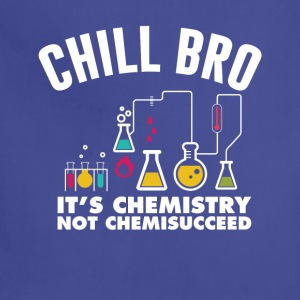 Chill Bro It's Chemistry Not Chemissucceed T-Shirt T-Shirts - Adjustable Apron
