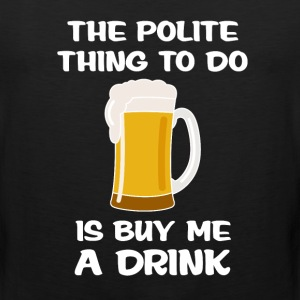 Polite Thing to do is Buy Me A Drink Manners Shirt T-Shirts - Men's Premium Tank