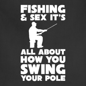 Fishing Sex All About How you Swing Your Pole Tee T-Shirts - Adjustable Apron