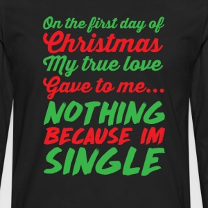 My True Love Gave to Me Nothing I'm Single T-Shirt T-Shirts - Men's Premium Long Sleeve T-Shirt