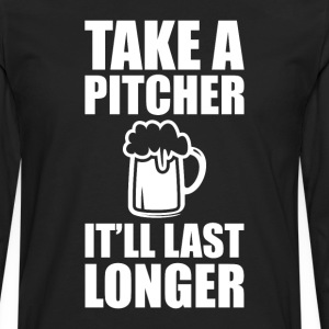 Take a Pitcher It'll Last Longer Beer Drinker Tee T-Shirts - Men's Premium Long Sleeve T-Shirt