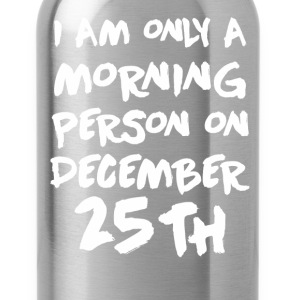 I'm Only A Morning Person On December 25th T-Shirt T-Shirts - Water Bottle