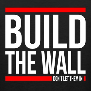 BUILD THE WALL, DON'T LET THEM IN T-Shirts - Men's Premium Tank