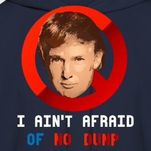 I AIN'T AFRAID OF NO DUMP T-Shirts - Men's Hoodie