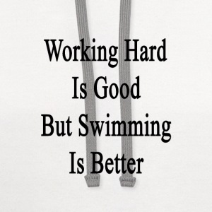 working_hard_is_good_but_swimming_is_bet T-Shirts - Contrast Hoodie