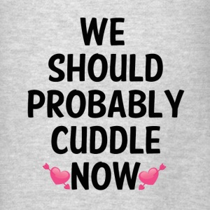WE SHOULD PROBABLY CUDDLE Hoodies - Men's T-Shirt