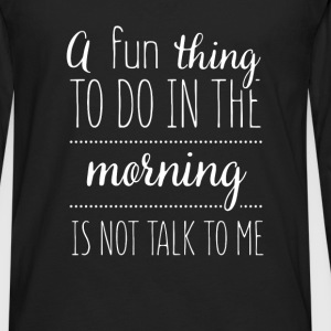 A fun thing to do in the morning is not talk to me - Men's Premium Long Sleeve T-Shirt
