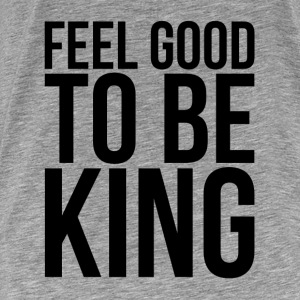 FEEL GOOD TO BE KING Hoodies - Men's Premium T-Shirt