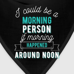 I could be a morning person if morning happened ar - Bandana