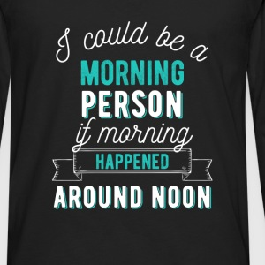 I could be a morning person if morning happened ar - Men's Premium Long Sleeve T-Shirt