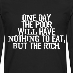 One Day Poor Will Have Nothing to Eat but Rich Tee T-Shirts - Men's Premium Long Sleeve T-Shirt