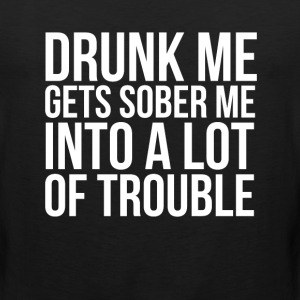 Drunk Me Gets Sober Me into A Lot of Trouble Shirt T-Shirts - Men's Premium Tank