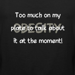 Obesity Too Much on My Plate to Talk About T-Shirt T-Shirts - Men's Premium Tank