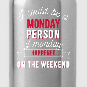 I could be a Monday person if Monday happened on t - Water Bottle
