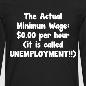 Actual Minimum Wage $0.00 Called Unemployment Tee T-Shirts - Men's Premium Long Sleeve T-Shirt