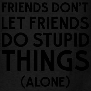 Friends don't let friends do stupid things (alone) Tanks - Men's T-Shirt