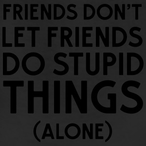 Friends don't let friends do stupid things (alone) Tanks - Leggings