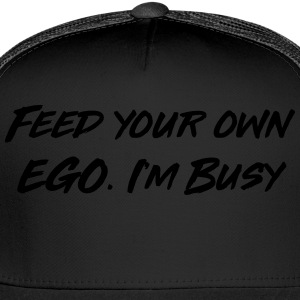 Feed your own ego I'm busy T-Shirts - Trucker Cap