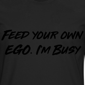 Feed your own ego I'm busy T-Shirts - Men's Premium Long Sleeve T-Shirt