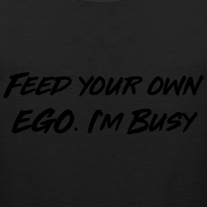 Feed your own ego I'm busy T-Shirts - Men's Premium Tank