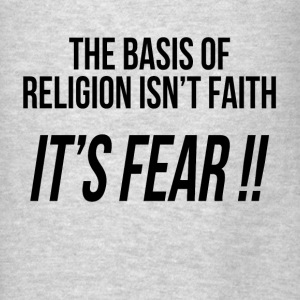 THE BASIS OF RELIGION ISN'T FAITH, IT'S FEAR !! Hoodies - Men's T-Shirt