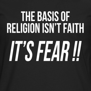 THE BASIS OF RELIGION ISN'T FAITH, IT'S FEAR !! T-Shirts - Men's Premium Long Sleeve T-Shirt