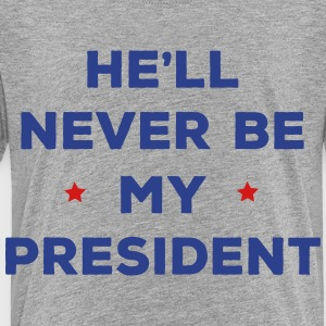 He'll Never Be My President - Toddler Premium T-Shirt