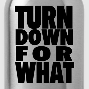 TURN DOWN FOR WHAT T-Shirts - Water Bottle