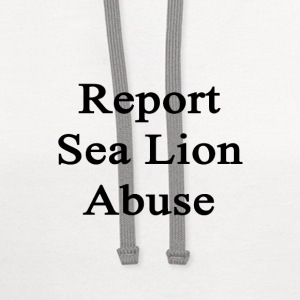 report_sea_lion_abuse T-Shirts - Contrast Hoodie