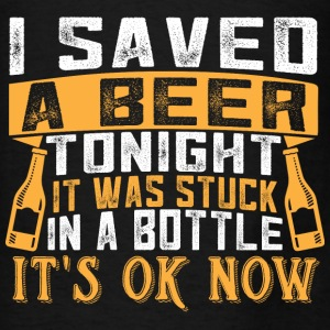 I Saved A Beer Tonight, It was Stuck In A Bottle I Hoodies - Men's T-Shirt