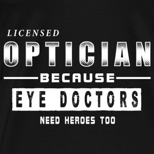 Optician - Because Eye Doctors Need Heroes Too Whi Hoodies - Men's Premium T-Shirt