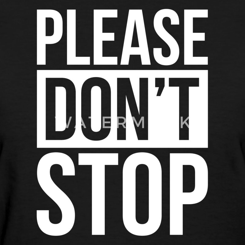 PLEASE DON'T STOP T-Shirts - Women's T-Shirt
