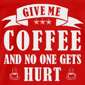 GIVE ME COFFEE AND NO ONE GETS HURT Tanks - Men's Premium T-Shirt