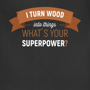 I turn wood into things. What's your superpower? - Adjustable Apron