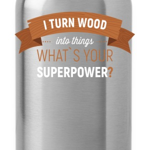 I turn wood into things. What's your superpower? - Water Bottle