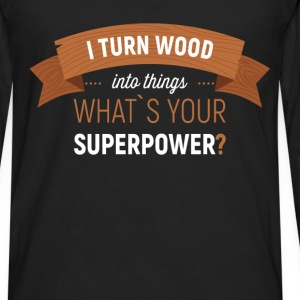 I turn wood into things. What's your superpower? - Men's Premium Long Sleeve T-Shirt