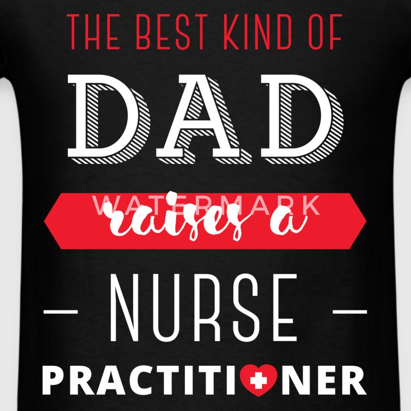 The best kind of dad raises a Nurse Practitioner - Men's T-Shirt