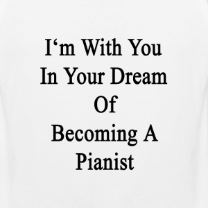 im_with_you_in_your_dream_of_becoming_a_ T-Shirts - Men's Premium Tank