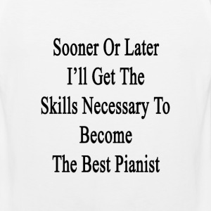sooner_or_later_ill_get_the_skills_neces T-Shirts - Men's Premium Tank
