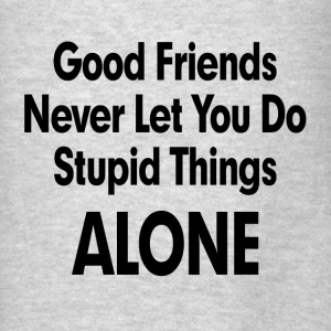 GOOD FRIENDS NEVER LET YOU DO STUPID THINGS ALONE! Hoodies - Men's T-Shirt