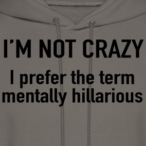 I'm not crazy. prefer the term mentally hilarious T-Shirts - Men's Hoodie