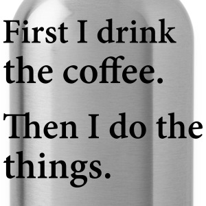 First I Drink The Coffee.  Then I Do The Things. T-Shirts - Water Bottle
