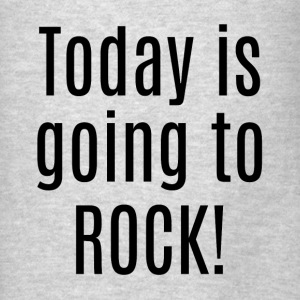 TODAY IS GOING TO ROCK! Hoodies - Men's T-Shirt