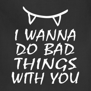 I WANNA DO BAD THINGS WITH YOU T-Shirts - Adjustable Apron