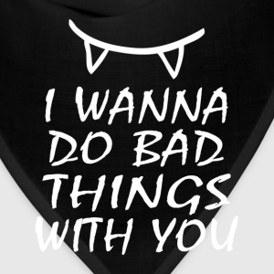 I WANNA DO BAD THINGS WITH YOU T-Shirts - Bandana