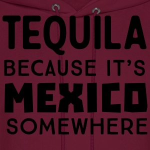 Tequila because it's Mexico somewhere T-Shirts - Men's Hoodie