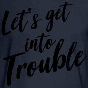 Let's get into trouble T-Shirts - Men's Long Sleeve T-Shirt